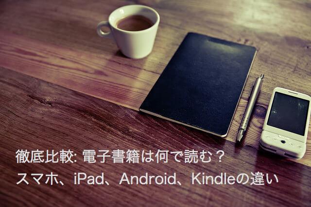 徹底比較: 電子書籍は何で読む?スマホ、iPad、Android、Kindleの違い