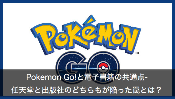 Pokemon Go!と電子書籍の共通点: 任天堂と出版社のどちらもが陥った罠とは?