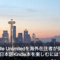 Kindle Unlimitedを海外在住者が使って日本語Kindle本を楽しむには?あなたの疑問にお答えします。