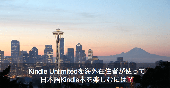 Kindle Unlimitedを海外在住者が使って日本語Kindle本を楽しむには? あなたの疑問にお答えします。