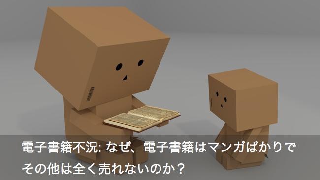 電子書籍不況: なぜ、電子書籍はマンガばかりでその他は全く売れないのか?